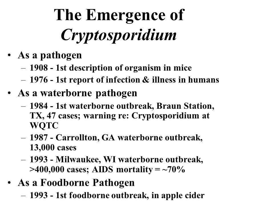 The Emergence of Cryptosporidium As a pathogen – st description of organism in mice – st report of infection & illness in humans As a waterborne pathogen – st waterborne outbreak, Braun Station, TX, 47 cases; warning re: Cryptosporidium at WQTC – Carrollton, GA waterborne outbreak, 13,000 cases – Milwaukee, WI waterborne outbreak, >400,000 cases; AIDS mortality = ~70% As a Foodborne Pathogen – st foodborne outbreak, in apple cider