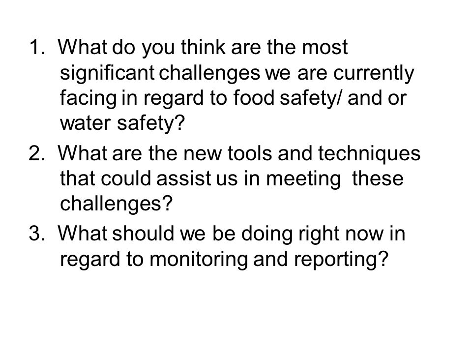 1. What do you think are the most significant challenges we are currently facing in regard to food safety/ and or water safety? 2. What are the new to