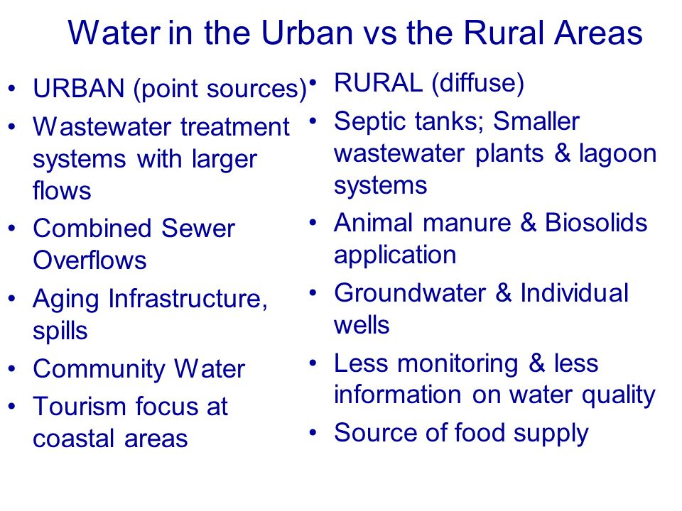 Water in the Urban vs the Rural Areas URBAN (point sources) Wastewater treatment systems with larger flows Combined Sewer Overflows Aging Infrastructure, spills Community Water Tourism focus at coastal areas RURAL (diffuse) Septic tanks; Smaller wastewater plants & lagoon systems Animal manure & Biosolids application Groundwater & Individual wells Less monitoring & less information on water quality Source of food supply