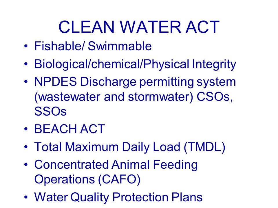 CLEAN WATER ACT Fishable/ Swimmable Biological/chemical/Physical Integrity NPDES Discharge permitting system (wastewater and stormwater) CSOs, SSOs BEACH ACT Total Maximum Daily Load (TMDL) Concentrated Animal Feeding Operations (CAFO) Water Quality Protection Plans