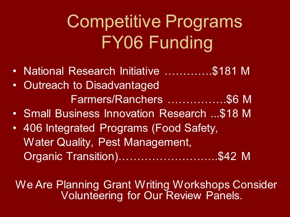 Competitive Programs FY06 Funding National Research Initiative ………….$181 M Outreach to Disadvantaged Farmers/Ranchers …………….$6 M Small Business Innovation Research...$18 M 406 Integrated Programs (Food Safety, Water Quality, Pest Management, Organic Transition)………………….…..$42 M We Are Planning Grant Writing Workshops Consider Volunteering for Our Review Panels.