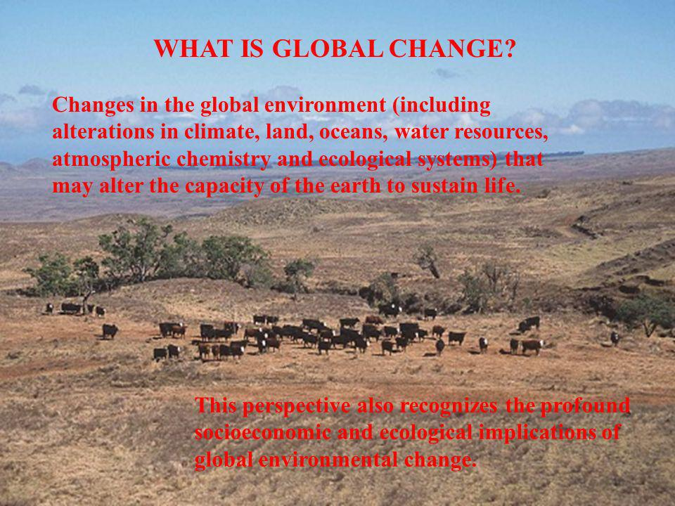 WHAT IS GLOBAL CHANGE? This perspective also recognizes the profound socioeconomic and ecological implications of global environmental change. Changes
