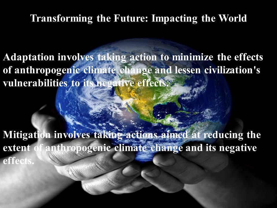 Transforming the Future: Impacting the World Adaptation involves taking action to minimize the effects of anthropogenic climate change and lessen civi