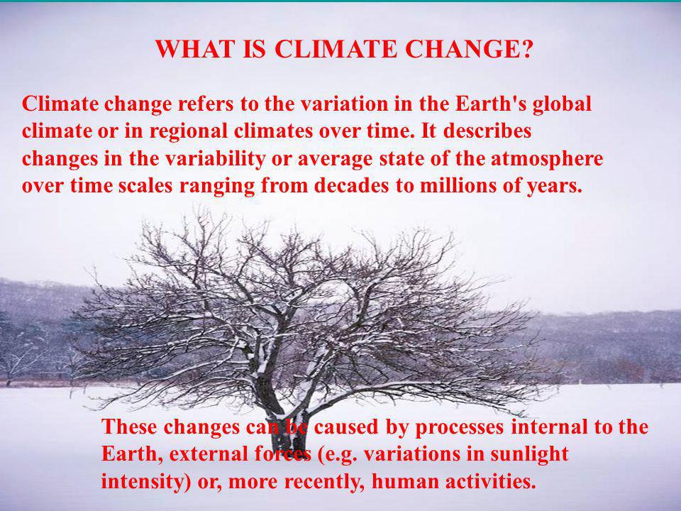 WHAT IS CLIMATE CHANGE? These changes can be caused by processes internal to the Earth, external forces (e.g. variations in sunlight intensity) or, mo