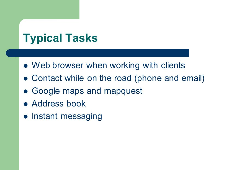 Typical Tasks Web browser when working with clients Contact while on the road (phone and email) Google maps and mapquest Address book Instant messaging