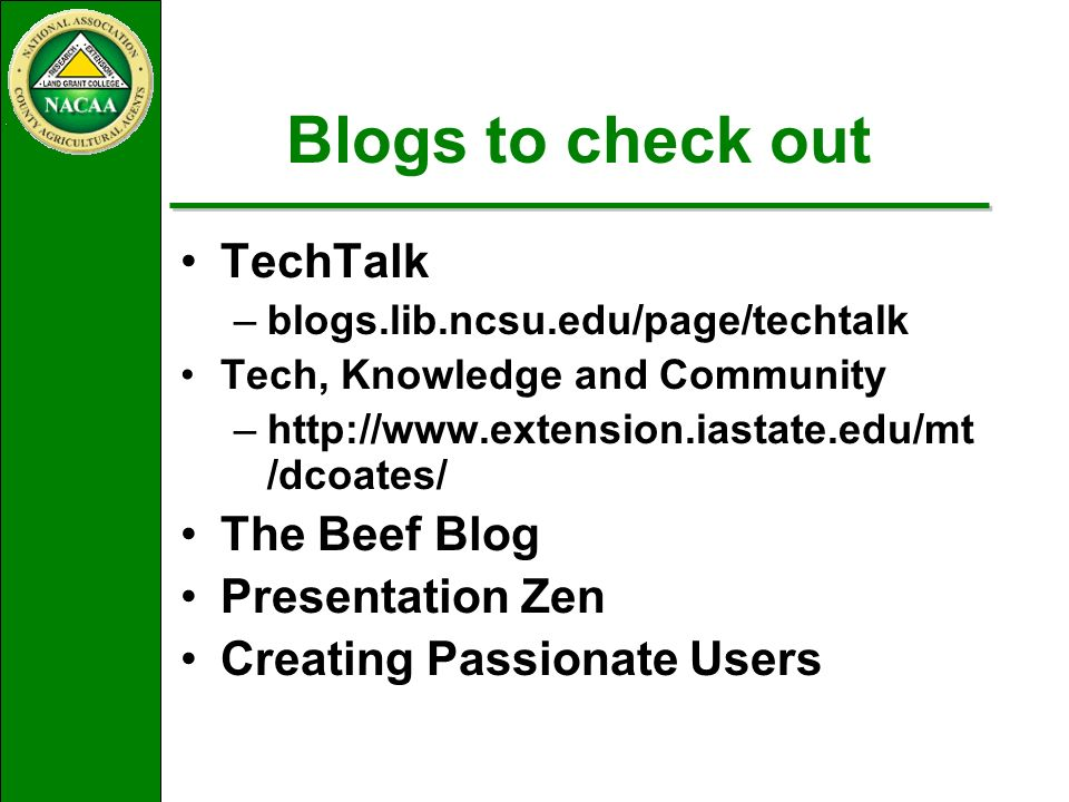 Blogs to check out TechTalk –blogs.lib.ncsu.edu/page/techtalk Tech, Knowledge and Community –http://www.extension.iastate.edu/mt /dcoates/ The Beef Blog Presentation Zen Creating Passionate Users