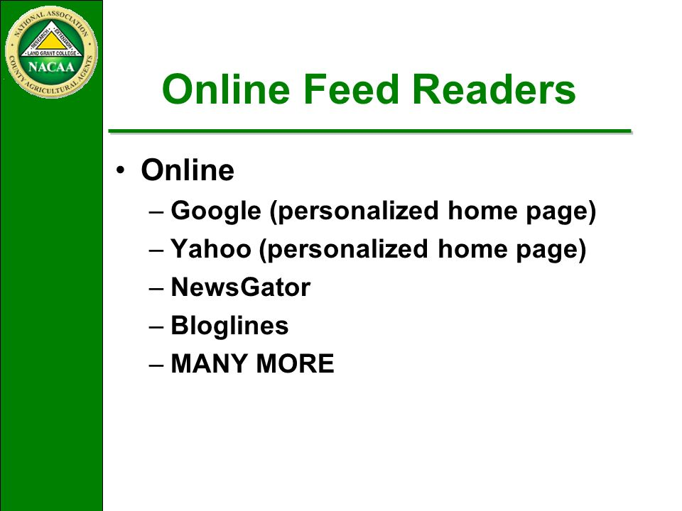 Online Feed Readers Online –Google (personalized home page) –Yahoo (personalized home page) –NewsGator –Bloglines –MANY MORE