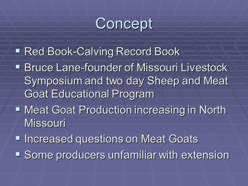 Concept Red Book-Calving Record Book Red Book-Calving Record Book Bruce Lane-founder of Missouri Livestock Symposium and two day Sheep and Meat Goat Educational Program Bruce Lane-founder of Missouri Livestock Symposium and two day Sheep and Meat Goat Educational Program Meat Goat Production increasing in North Missouri Meat Goat Production increasing in North Missouri Increased questions on Meat Goats Increased questions on Meat Goats Some producers unfamiliar with extension Some producers unfamiliar with extension