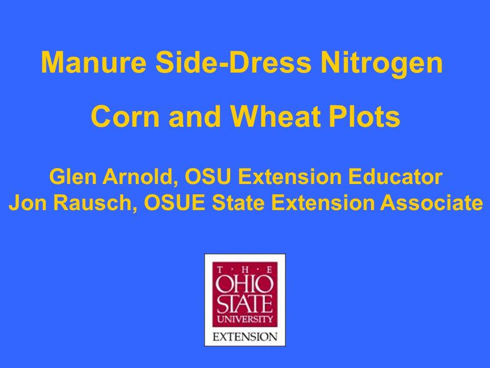 Manure Side-Dress Nitrogen Corn and Wheat Plots Glen Arnold, OSU Extension Educator Jon Rausch, OSUE State Extension Associate