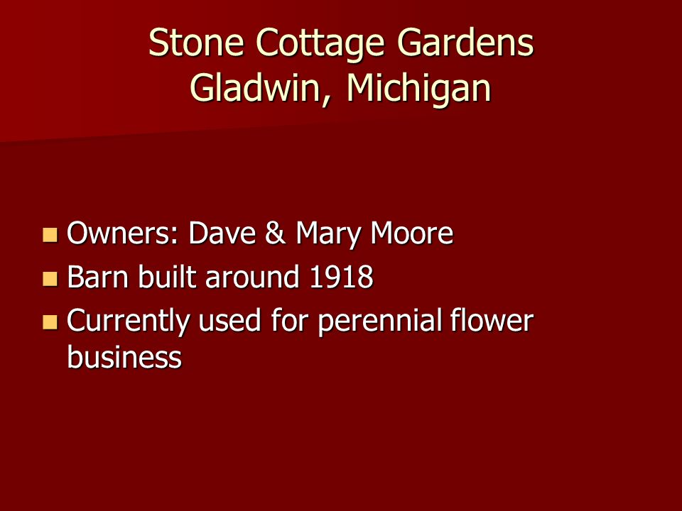 Stone Cottage Gardens Gladwin, Michigan Owners: Dave & Mary Moore Owners: Dave & Mary Moore Barn built around 1918 Barn built around 1918 Currently used for perennial flower business Currently used for perennial flower business
