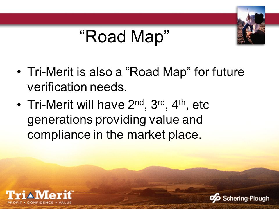 Road Map Tri-Merit is also a Road Map for future verification needs. Tri-Merit will have 2 nd, 3 rd, 4 th, etc generations providing value and complia