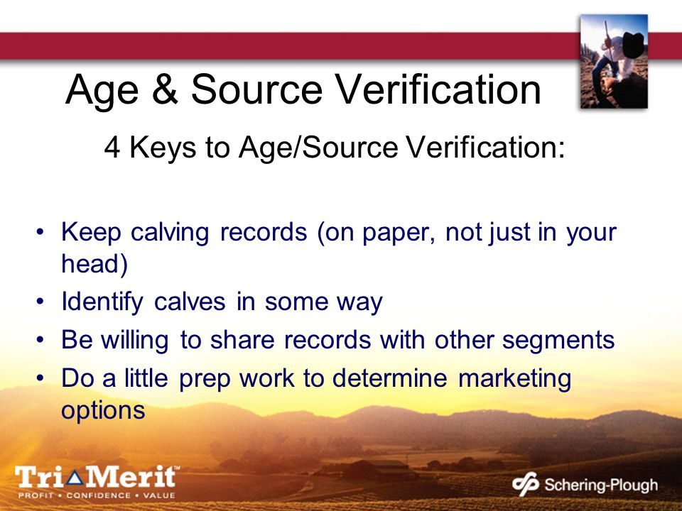 Age & Source Verification 4 Keys to Age/Source Verification: Keep calving records (on paper, not just in your head) Identify calves in some way Be wil