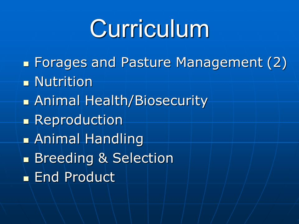 Curriculum Forages and Pasture Management (2) Forages and Pasture Management (2) Nutrition Nutrition Animal Health/Biosecurity Animal Health/Biosecurity Reproduction Reproduction Animal Handling Animal Handling Breeding & Selection Breeding & Selection End Product End Product