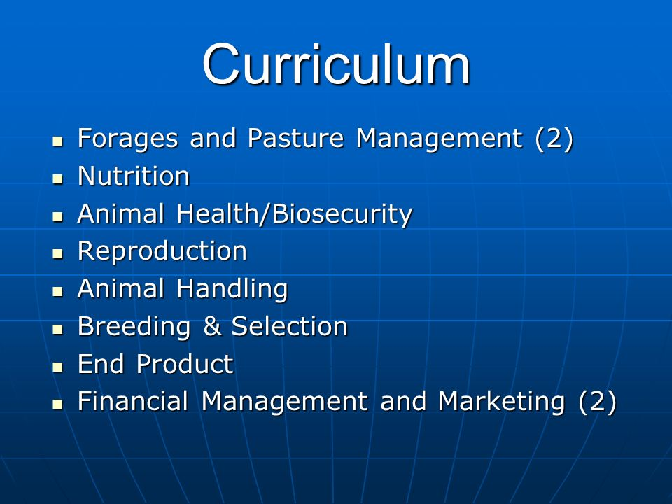 Curriculum Forages and Pasture Management (2) Forages and Pasture Management (2) Nutrition Nutrition Animal Health/Biosecurity Animal Health/Biosecurity Reproduction Reproduction Animal Handling Animal Handling Breeding & Selection Breeding & Selection End Product End Product Financial Management and Marketing (2) Financial Management and Marketing (2)