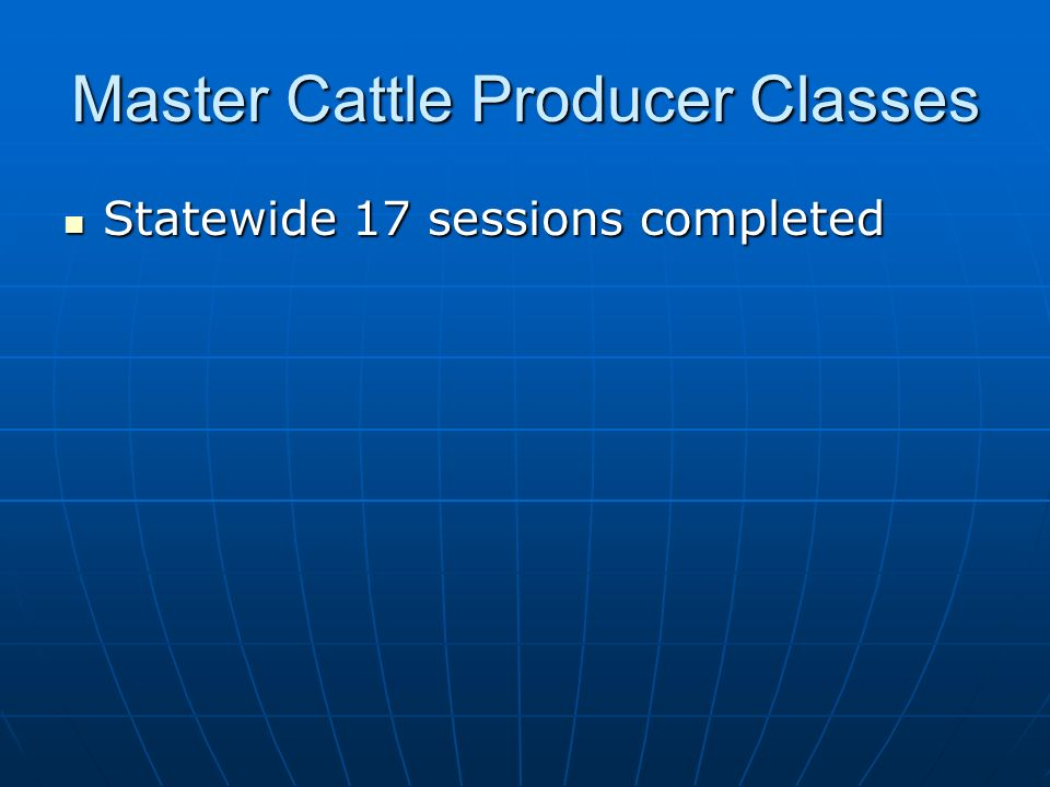 Master Cattle Producer Classes Statewide 17 sessions completed Statewide 17 sessions completed