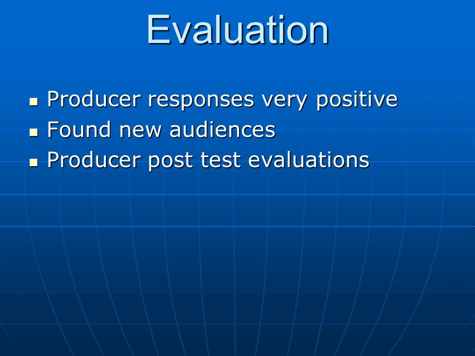Evaluation Producer responses very positive Producer responses very positive Found new audiences Found new audiences Producer post test evaluations Producer post test evaluations