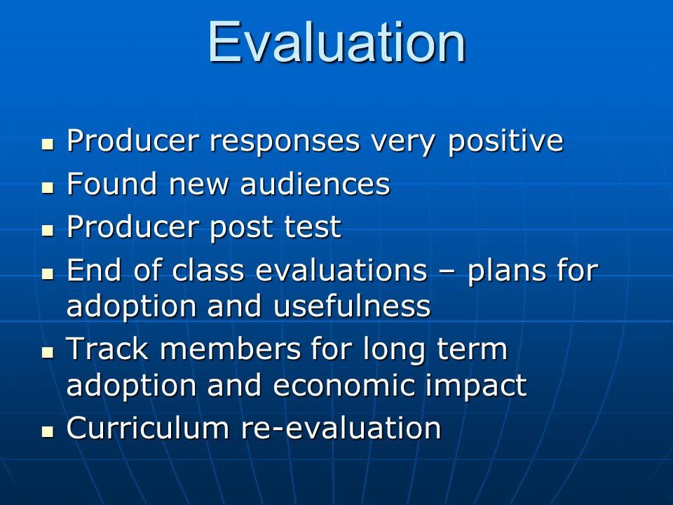 Evaluation Producer responses very positive Producer responses very positive Found new audiences Found new audiences Producer post test Producer post test End of class evaluations – plans for adoption and usefulness End of class evaluations – plans for adoption and usefulness Track members for long term adoption and economic impact Track members for long term adoption and economic impact Curriculum re-evaluation Curriculum re-evaluation