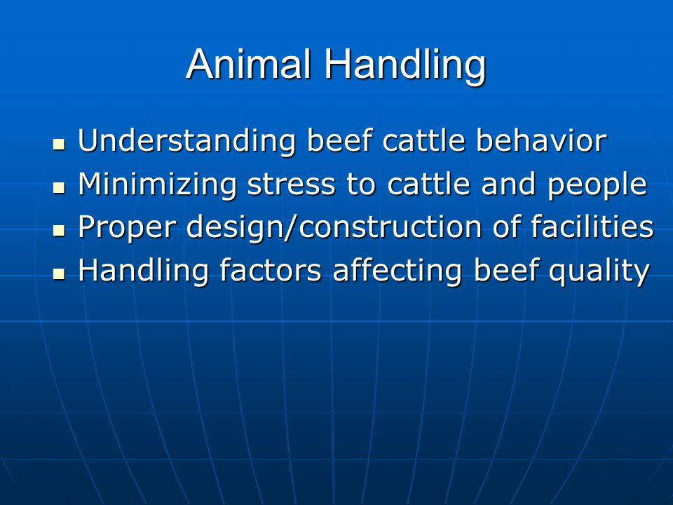 Animal Handling Understanding beef cattle behavior Understanding beef cattle behavior Minimizing stress to cattle and people Minimizing stress to cattle and people Proper design/construction of facilities Proper design/construction of facilities Handling factors affecting beef quality Handling factors affecting beef quality