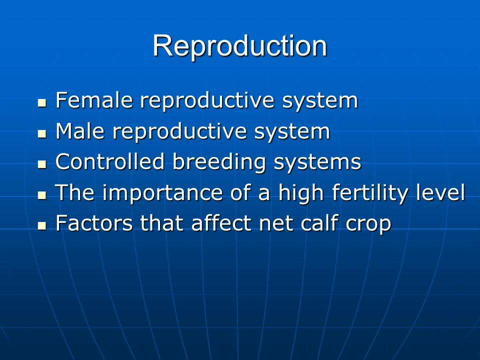 Reproduction Female reproductive system Female reproductive system Male reproductive system Male reproductive system Controlled breeding systems Controlled breeding systems The importance of a high fertility level The importance of a high fertility level Factors that affect net calf crop Factors that affect net calf crop