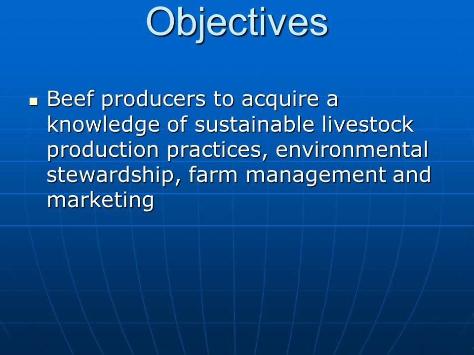 Objectives Beef producers to acquire a knowledge of sustainable livestock production practices, environmental stewardship, farm management and marketing Beef producers to acquire a knowledge of sustainable livestock production practices, environmental stewardship, farm management and marketing