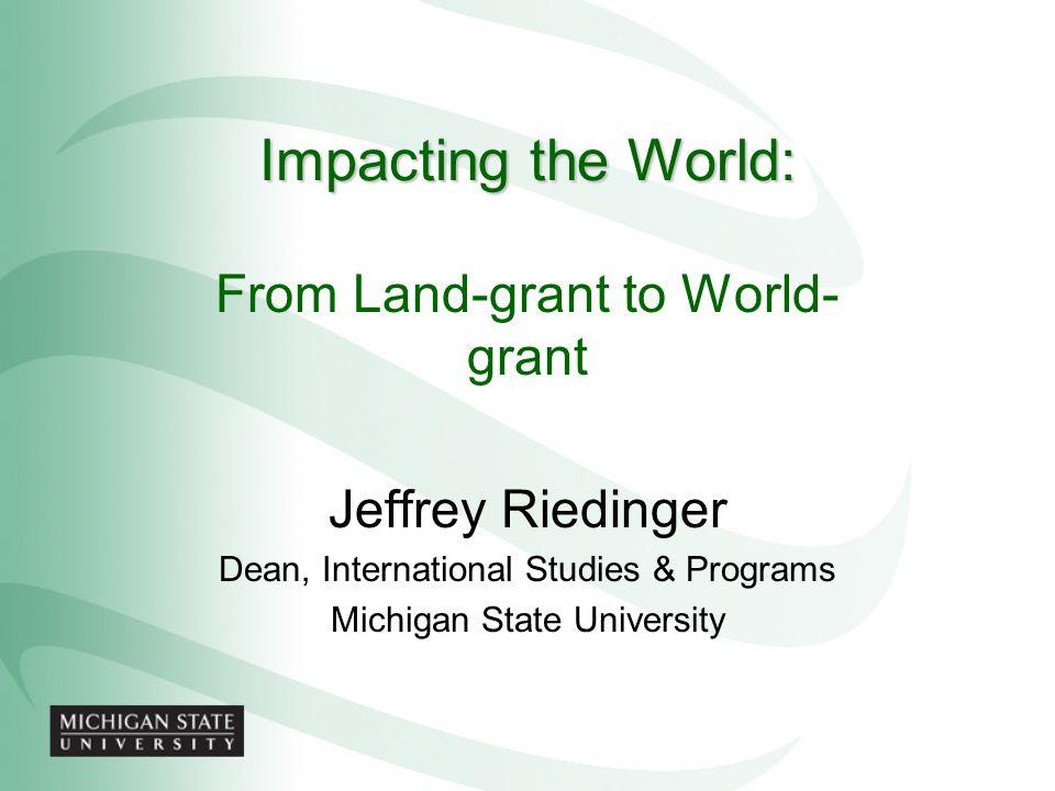 Impacting the World: From Land-grant to World- grant Jeffrey Riedinger Dean, International Studies & Programs Michigan State University