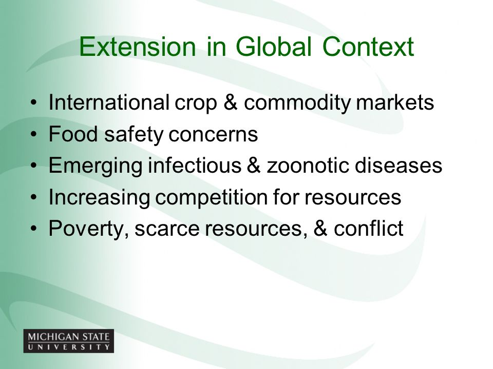 Extension in Global Context International crop & commodity markets Food safety concerns Emerging infectious & zoonotic diseases Increasing competition