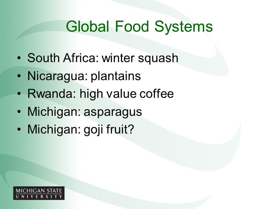 Global Food Systems South Africa: winter squash Nicaragua: plantains Rwanda: high value coffee Michigan: asparagus Michigan: goji fruit?