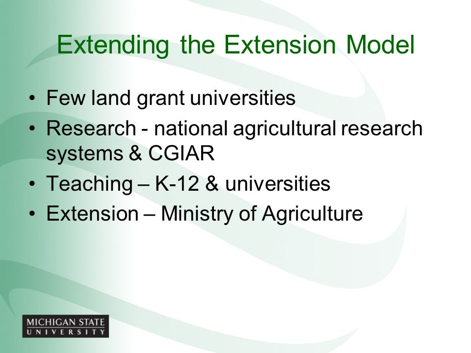 Extending the Extension Model Few land grant universities Research - national agricultural research systems & CGIAR Teaching – K-12 & universities Ext