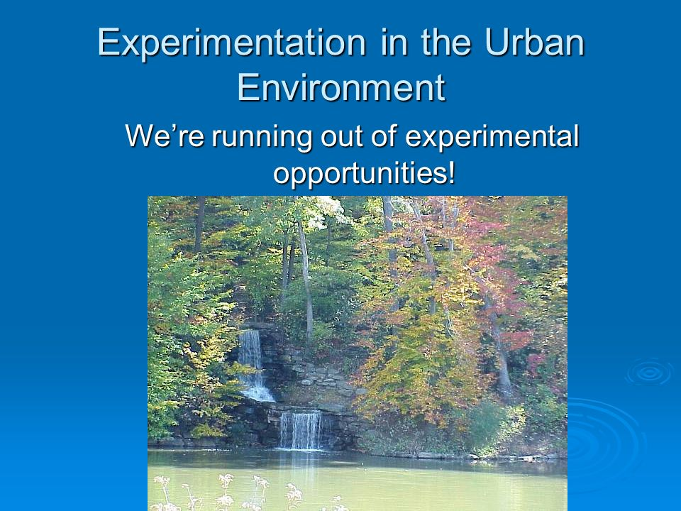 Experimentation in the Urban Environment Were running out of experimental opportunities!