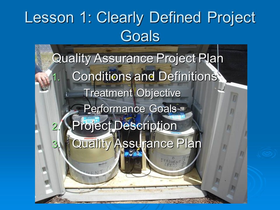 Lesson 1: Clearly Defined Project Goals Quality Assurance Project Plan 1. Conditions and Definitions i. Treatment Objective ii. Performance Goals 2. P