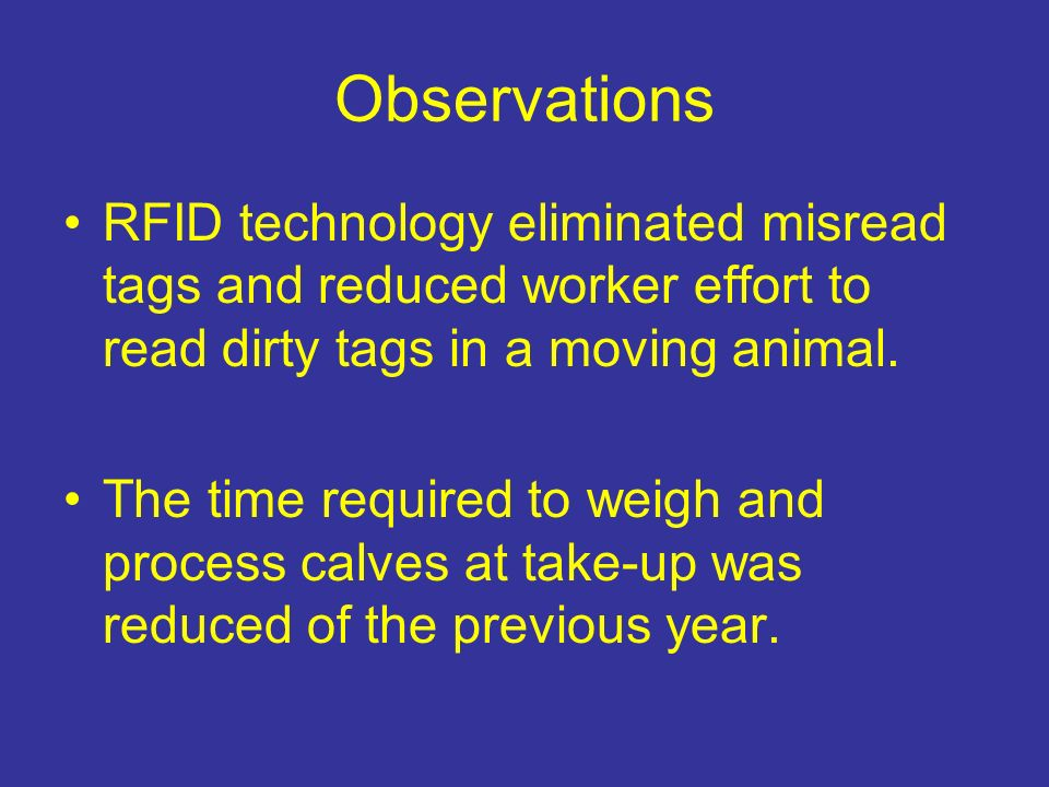Observations RFID technology eliminated misread tags and reduced worker effort to read dirty tags in a moving animal. The time required to weigh and p