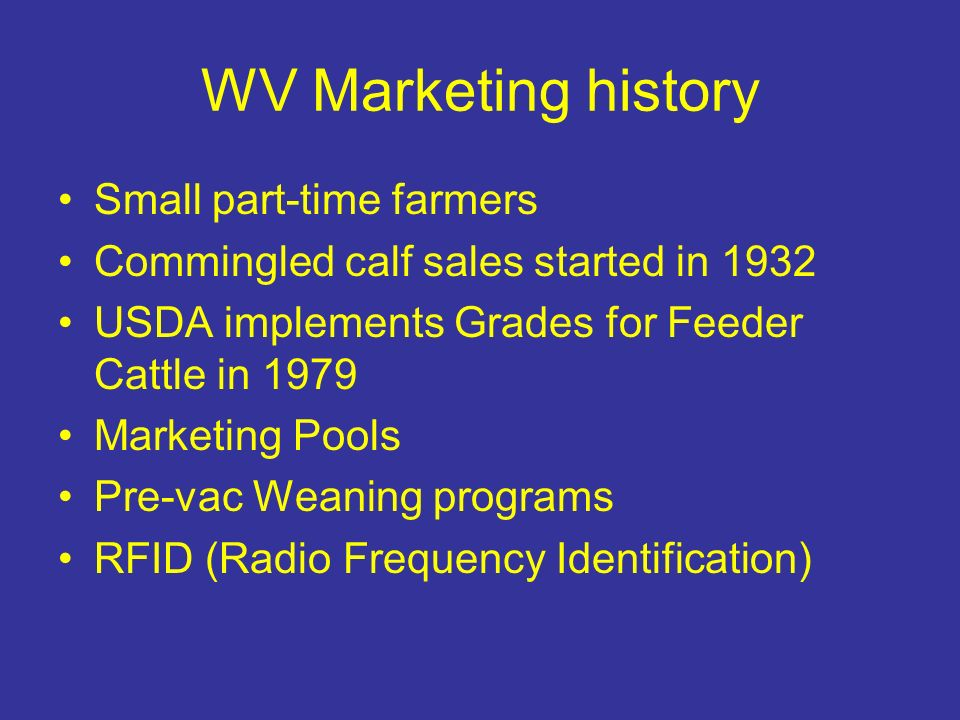 WV Marketing history Small part-time farmers Commingled calf sales started in 1932 USDA implements Grades for Feeder Cattle in 1979 Marketing Pools Pr