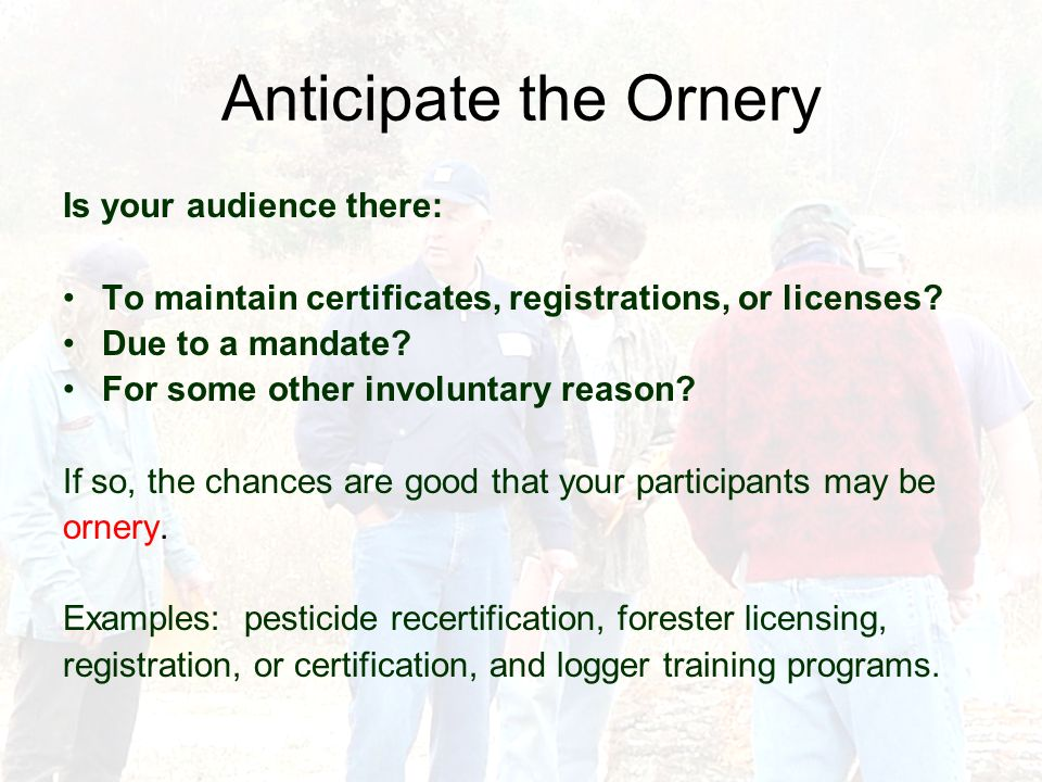 Anticipate the Ornery Is your audience there: To maintain certificates, registrations, or licenses.