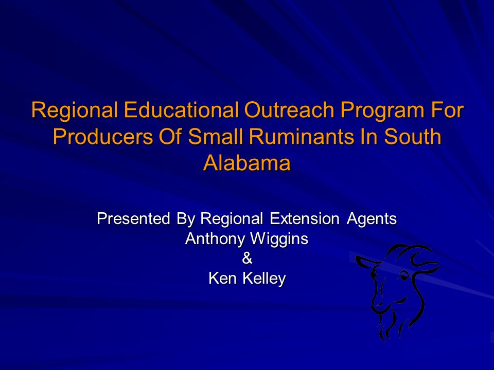 Regional Educational Outreach Program For Producers Of Small Ruminants In South Alabama Presented By Regional Extension Agents Anthony Wiggins & Ken Kelley