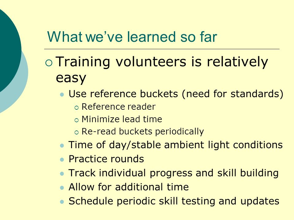 What weve learned so far Training volunteers is relatively easy Use reference buckets (need for standards) Reference reader Minimize lead time Re-read buckets periodically Time of day/stable ambient light conditions Practice rounds Track individual progress and skill building Allow for additional time Schedule periodic skill testing and updates