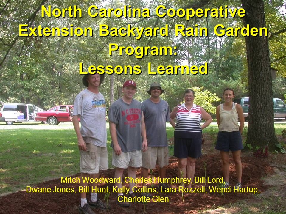 North Carolina Cooperative Extension Backyard Rain Garden Program: Lessons Learned Mitch Woodward, Charles Humphrey, Bill Lord, Dwane Jones, Bill Hunt
