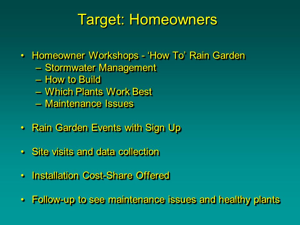 Target: Homeowners Homeowner Workshops - How To Rain GardenHomeowner Workshops - How To Rain Garden –Stormwater Management –How to Build –Which Plants Work Best –Maintenance Issues Rain Garden Events with Sign UpRain Garden Events with Sign Up Site visits and data collectionSite visits and data collection Installation Cost-Share OfferedInstallation Cost-Share Offered Follow-up to see maintenance issues and healthy plantsFollow-up to see maintenance issues and healthy plants Homeowner Workshops - How To Rain GardenHomeowner Workshops - How To Rain Garden –Stormwater Management –How to Build –Which Plants Work Best –Maintenance Issues Rain Garden Events with Sign UpRain Garden Events with Sign Up Site visits and data collectionSite visits and data collection Installation Cost-Share OfferedInstallation Cost-Share Offered Follow-up to see maintenance issues and healthy plantsFollow-up to see maintenance issues and healthy plants