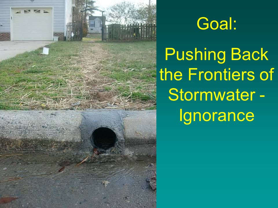 Goal: Pushing Back the Frontiers of Stormwater - Ignorance