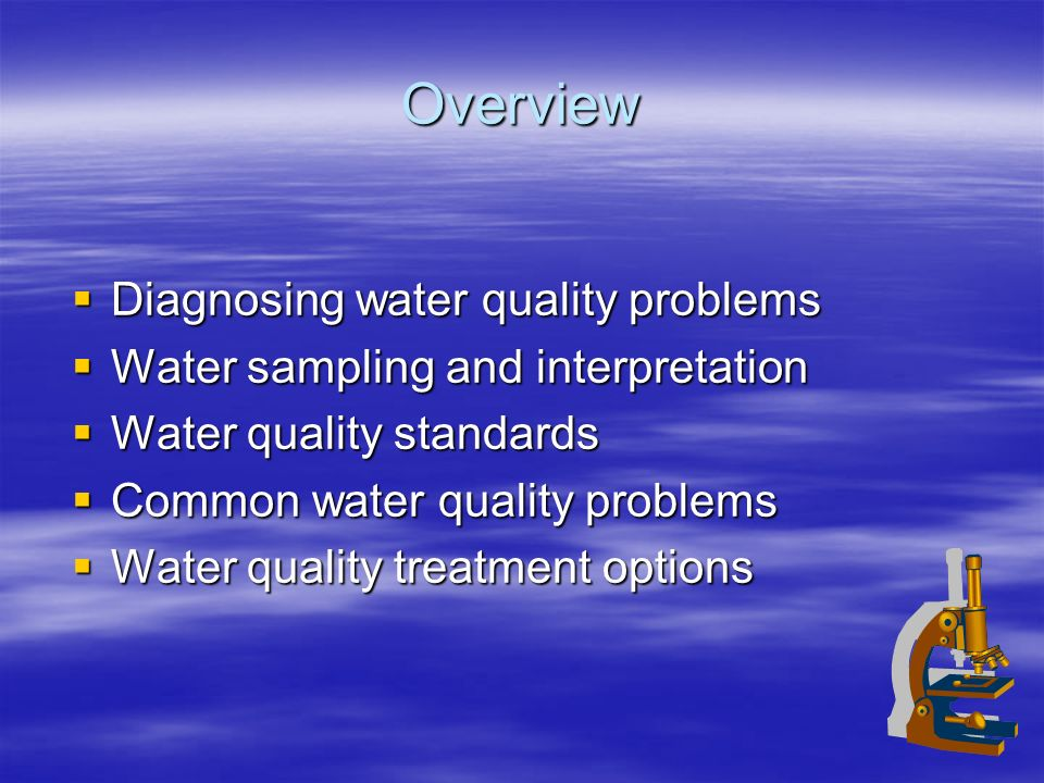 Overview Diagnosing water quality problems Diagnosing water quality problems Water sampling and interpretation Water sampling and interpretation Water quality standards Water quality standards Common water quality problems Common water quality problems Water quality treatment options Water quality treatment options