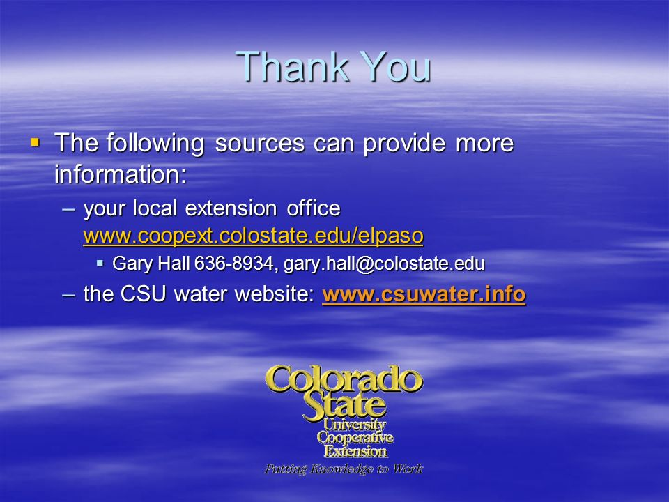 Thank You The following sources can provide more information: The following sources can provide more information: –your local extension office www.coopext.colostate.edu/elpaso www.coopext.colostate.edu/elpaso Gary Hall 636-8934, gary.hall@colostate.edu Gary Hall 636-8934, gary.hall@colostate.edu –the CSU water website: www.csuwater.info