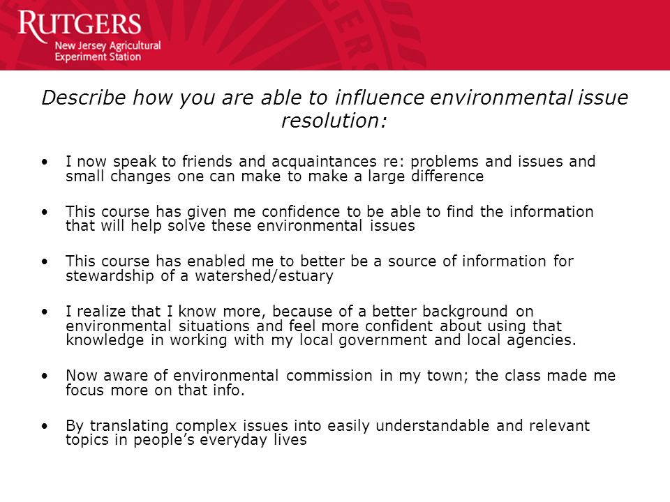 Describe how you are able to influence environmental issue resolution: I now speak to friends and acquaintances re: problems and issues and small chan