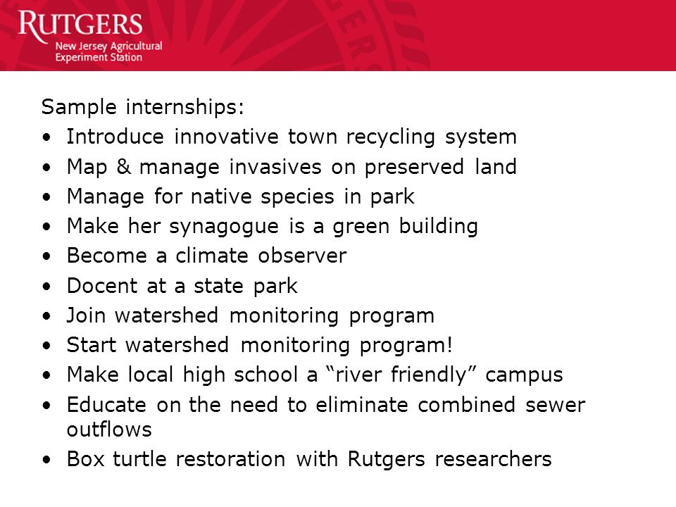 Sample internships: Introduce innovative town recycling system Map & manage invasives on preserved land Manage for native species in park Make her syn