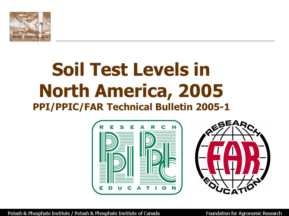 Soil Test Levels in North America, 2005 Potash & Phosphate Institute / Potash & Phosphate Institute of Canada Foundation for Agronomic Research Soil Test Levels in North America, 2005 PPI/PPIC/FAR Technical Bulletin 2005-1