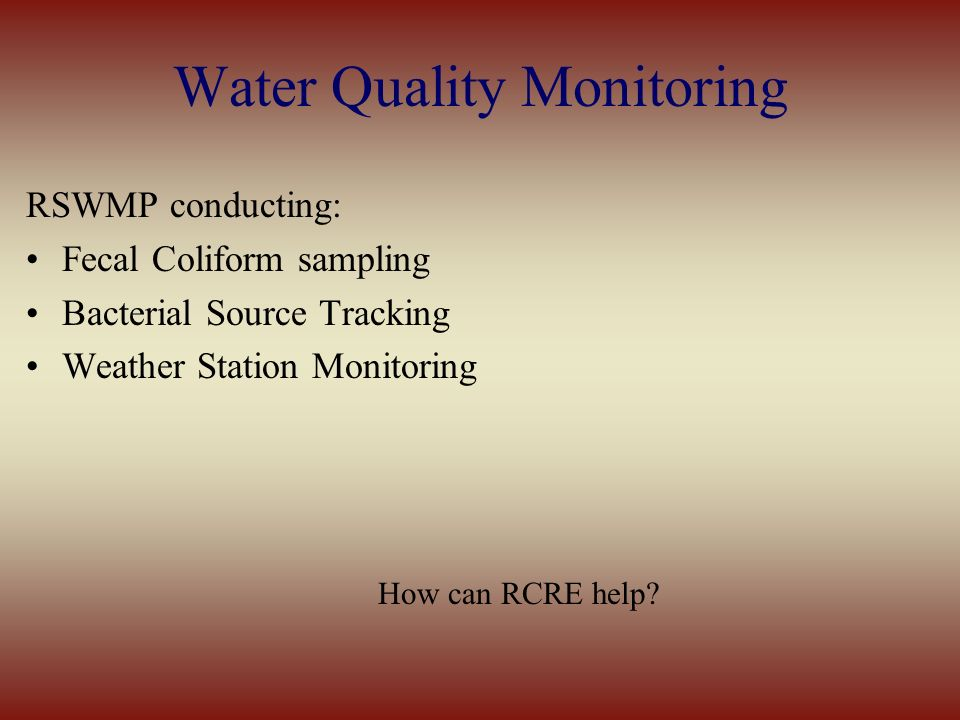 Water Quality Monitoring RSWMP conducting: Fecal Coliform sampling Bacterial Source Tracking Weather Station Monitoring How can RCRE help?