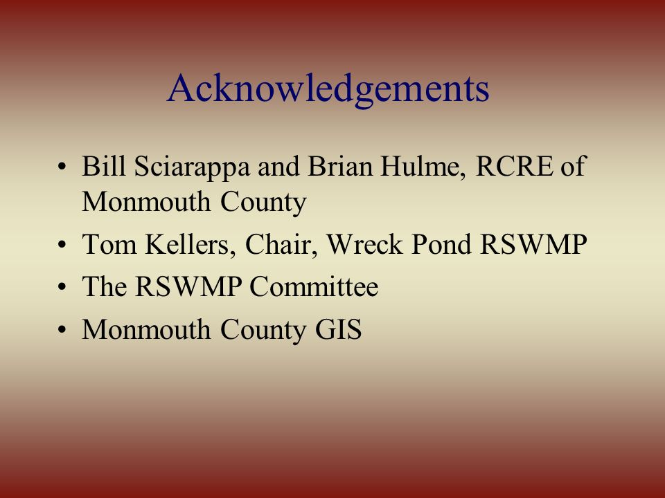 Acknowledgements Bill Sciarappa and Brian Hulme, RCRE of Monmouth County Tom Kellers, Chair, Wreck Pond RSWMP The RSWMP Committee Monmouth County GIS