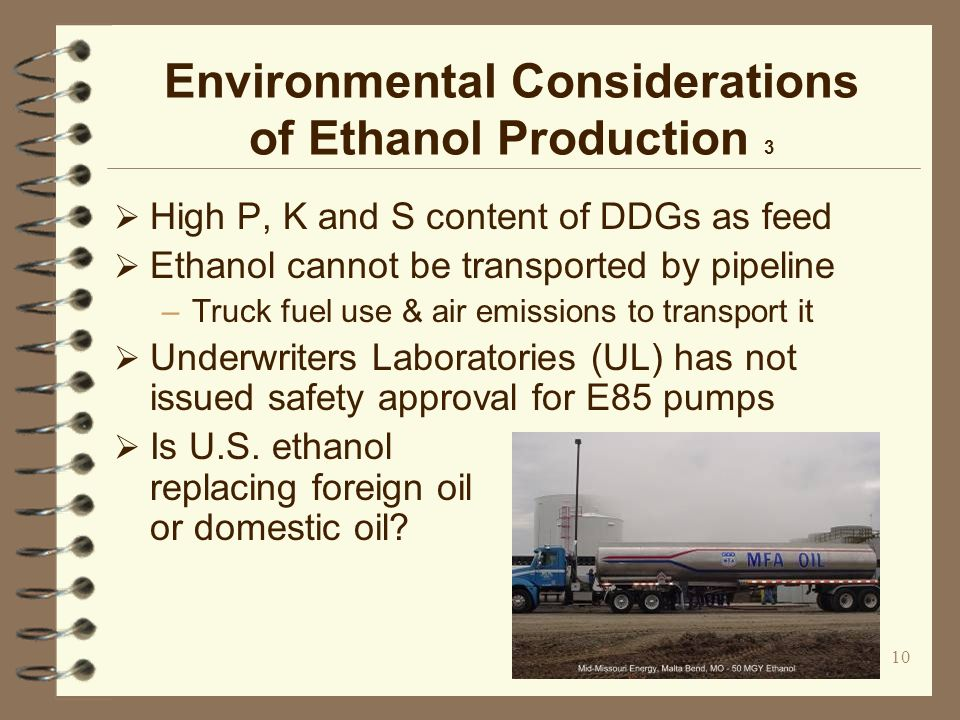 10 Environmental Considerations of Ethanol Production 3 High P, K and S content of DDGs as feed Ethanol cannot be transported by pipeline –Truck fuel