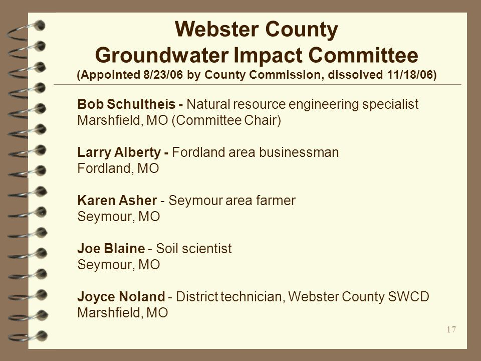 17 Webster County Groundwater Impact Committee (Appointed 8/23/06 by County Commission, dissolved 11/18/06) Bob Schultheis - Natural resource engineer
