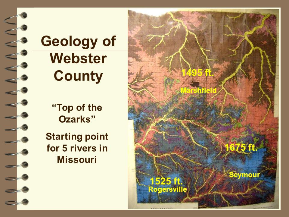 23 Geology of Webster County Top of the Ozarks Starting point for 5 rivers in Missouri 1495 ft. 1525 ft. 1675 ft. Marshfield Rogersville Seymour