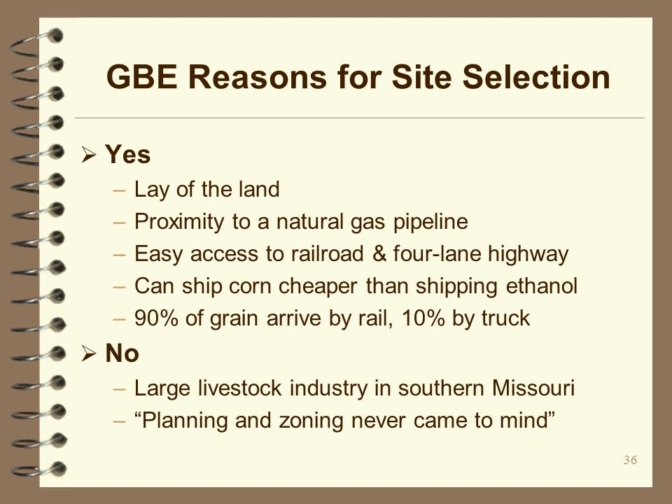36 GBE Reasons for Site Selection Yes –Lay of the land –Proximity to a natural gas pipeline –Easy access to railroad & four-lane highway –Can ship cor