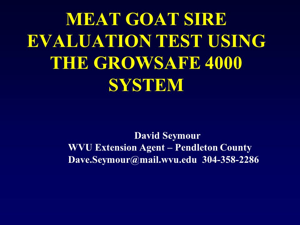 MEAT GOAT SIRE EVALUATION TEST USING THE GROWSAFE 4000 SYSTEM David Seymour WVU Extension Agent – Pendleton County Dave.Seymour@mail.wvu.edu 304-358-2